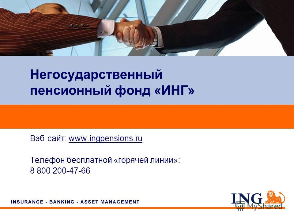 Do not put content on the brand signature area Негосударственный пенсионный фонд «ИНГ» Вэб-сайт: www.ingpensions.ruwww.ingpensions.ru Телефон бесплатной «горячей линии»: 8 800 200-47-66