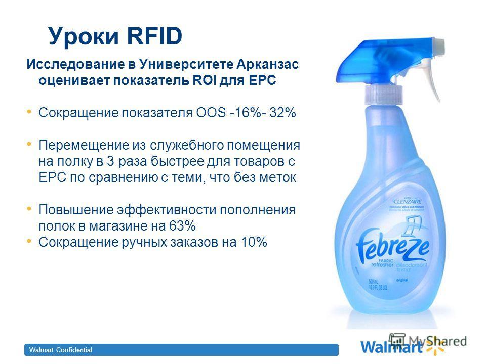 Walmart Confidential Уроки RFID Исследование в Университете Арканзаса оценивает показатель ROI для ЕРС Сокращение показателя OOS -16%- 32% Перемещение из служебного помещения на полку в 3 раза быстрее для товаров с ЕРС по сравнению с теми, что без ме