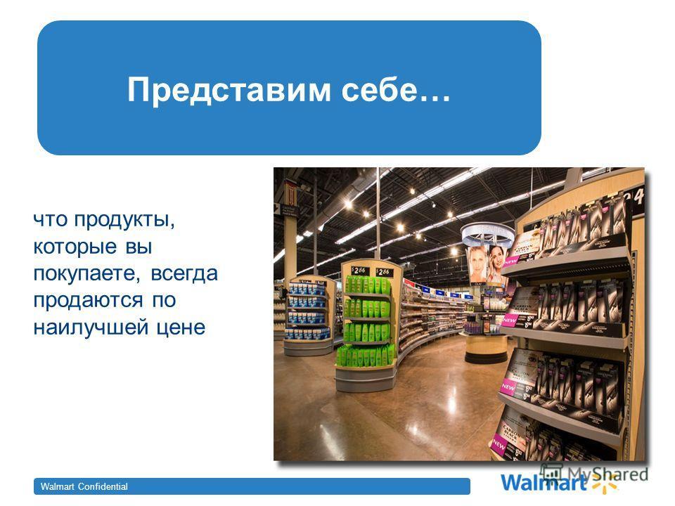 Walmart Confidential Представим себе… что продукты, которые вы покупаете, всегда продаются по наилучшей цене