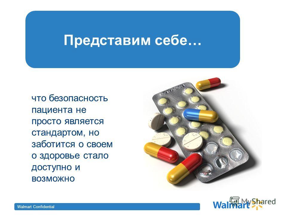 Walmart Confidential Представим себе… что безопасность пациента не просто является стандартом, но заботится о своем о здоровье стало доступно и возможно