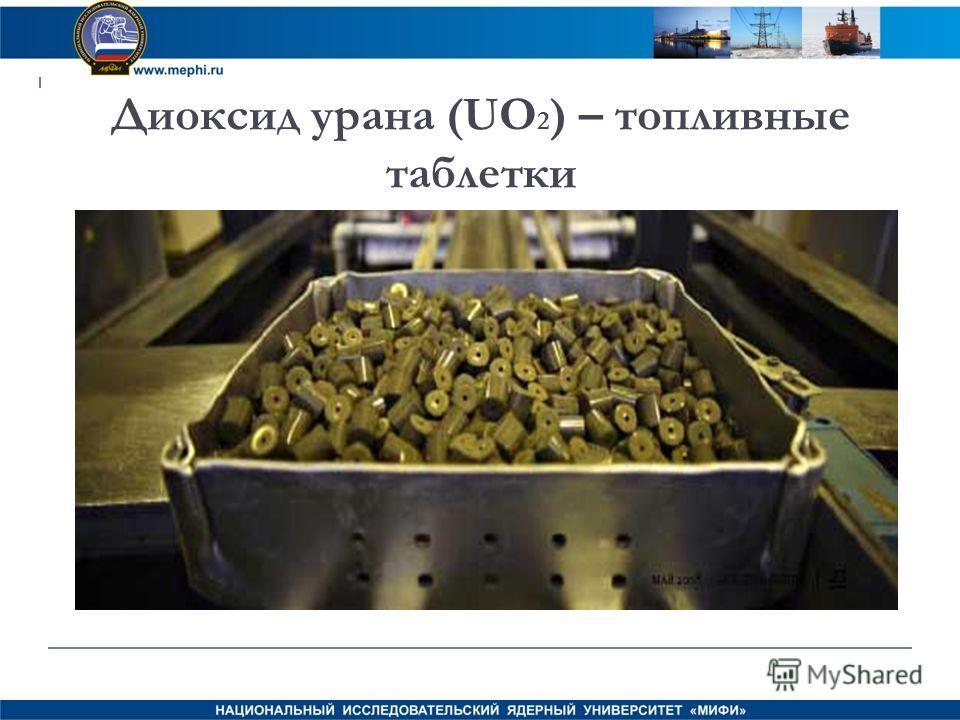 Диоксид урана (UO 2 ) – топливные таблетки