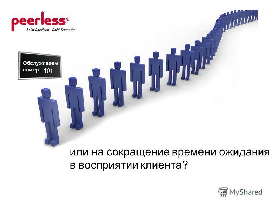 или на сокращение времени ожидания в восприятии клиента? Обслуживаем номер : 101