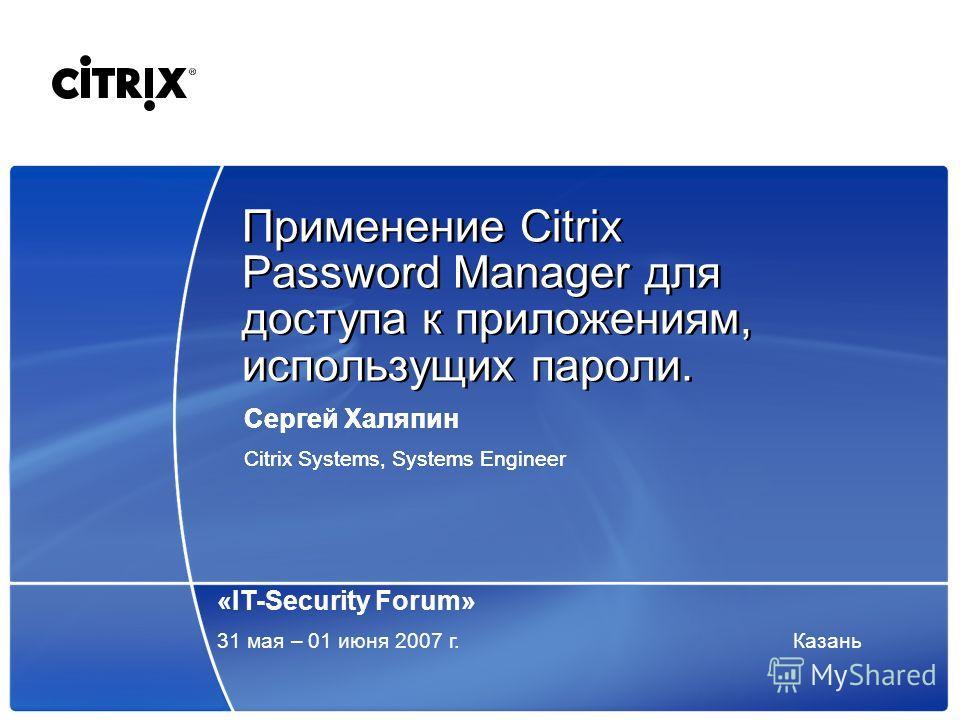 Применение Citrix Password Manager для доступа к приложениям, использущих пароли. Сергей Халяпин Citrix Systems, Systems Engineer Сергей Халяпин Citrix Systems, Systems Engineer «IT-Security Forum» 31 мая – 01 июня 2007 г.Казань