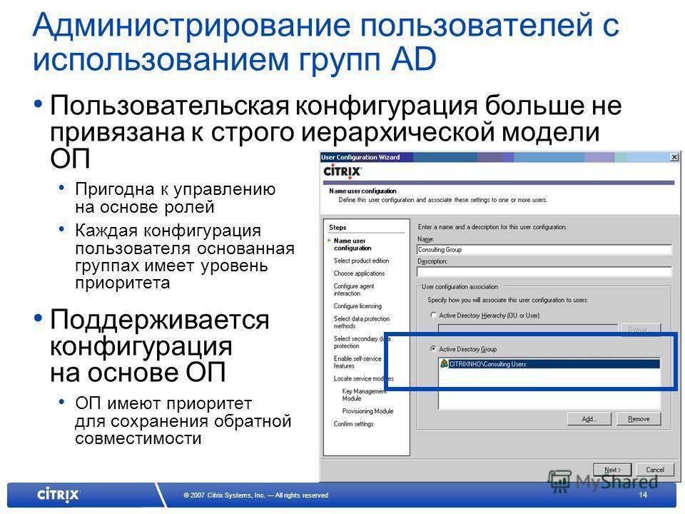 14 © 2007 Citrix Systems, Inc. All rights reserved Администрирование пользователей с использованием групп AD Пользовательская конфигурация больше не привязана к строго иерархической модели ОП Пригодна к управлению на основе ролей Каждая конфигурация