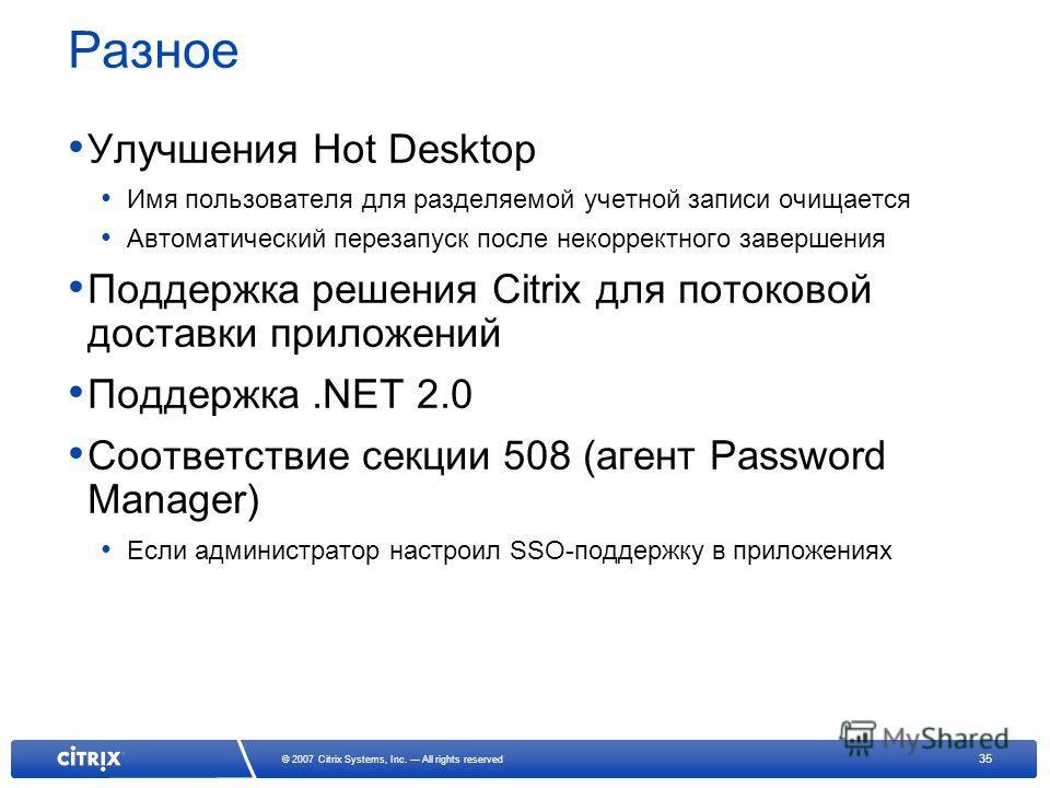 35 © 2007 Citrix Systems, Inc. All rights reserved Разное Улучшения Hot Desktop Имя пользователя для разделяемой учетной записи очищается Автоматический перезапуск после некорректного завершения Поддержка решения Citrix для потоковой доставки приложе