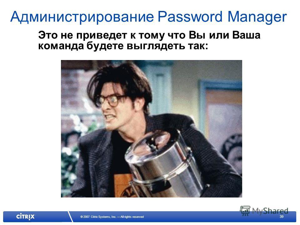 39 © 2007 Citrix Systems, Inc. All rights reserved Администрирование Password Manager Это не приведет к тому что Вы или Ваша команда будете выглядеть так: