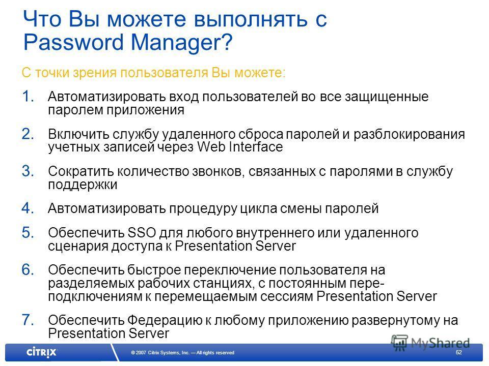 52 © 2007 Citrix Systems, Inc. All rights reserved Что Вы можете выполнять с Password Manager? С точки зрения пользователя Вы можете: 1. Автоматизировать вход пользователей во все защищенные паролем приложения 2. Включить службу удаленного сброса пар