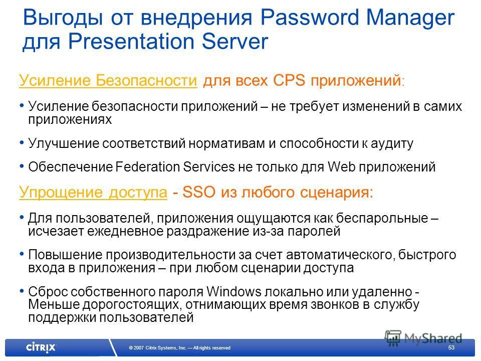 53 © 2007 Citrix Systems, Inc. All rights reserved Выгоды от внедрения Password Manager для Presentation Server Усиление Безопасности для всех CPS приложений : Усиление безопасности приложений – не требует изменений в самих приложениях Улучшение соот