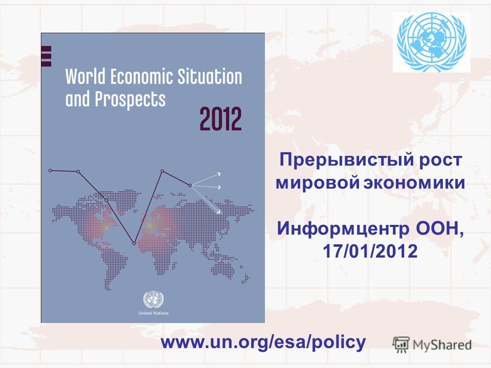 Прерывистый рост мировой экономики Информцентр ООН, 17/01/2012 www.un.org/esa/policy