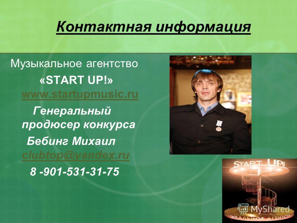 Контактная информация Музыкальное агентство «START UP!» www.startupmusic.ru www.startupmusic.ru Генеральный продюсер конкурса Бебинг Михаил clubtop@yandex.ru clubtop@yandex.ru 8 -901-531-31-75