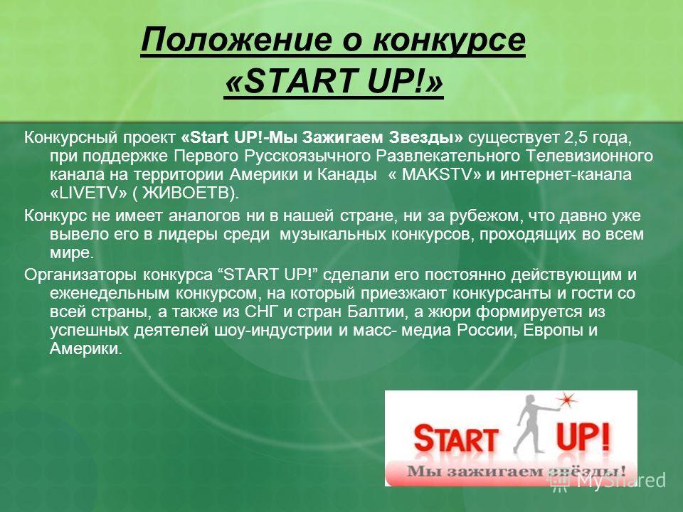 Положение о конкурсе «START UP!» Конкурсный проект «Start UP!-Мы Зажигаем Звезды» существует 2,5 года, при поддержке Первого Русскоязычного Развлекательного Телевизионного канала на территории Америки и Канады « MAKSTV» и интернет-канала «LIVETV» ( Ж