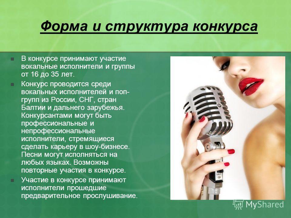 Форма и структура конкурса В конкурсе принимают участие вокальные исполнители и группы от 16 до 35 лет. Конкурс проводится среди вокальных исполнителей и поп- групп из России, СНГ, стран Балтии и дальнего зарубежья. Конкурсантами могут быть профессио