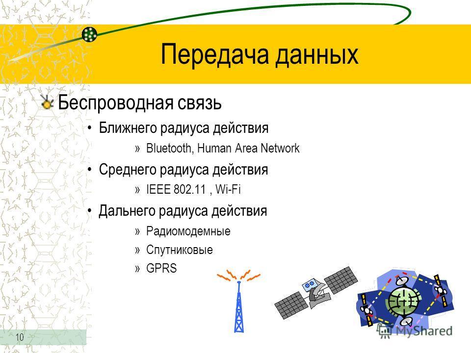 10 Передача данных Беспроводная связь Ближнего радиуса действия »Bluetooth, Human Area Network Среднего радиуса действия »IEEE 802.11, Wi-Fi Дальнего радиуса действия »Радиомодемные »Спутниковые »GPRS