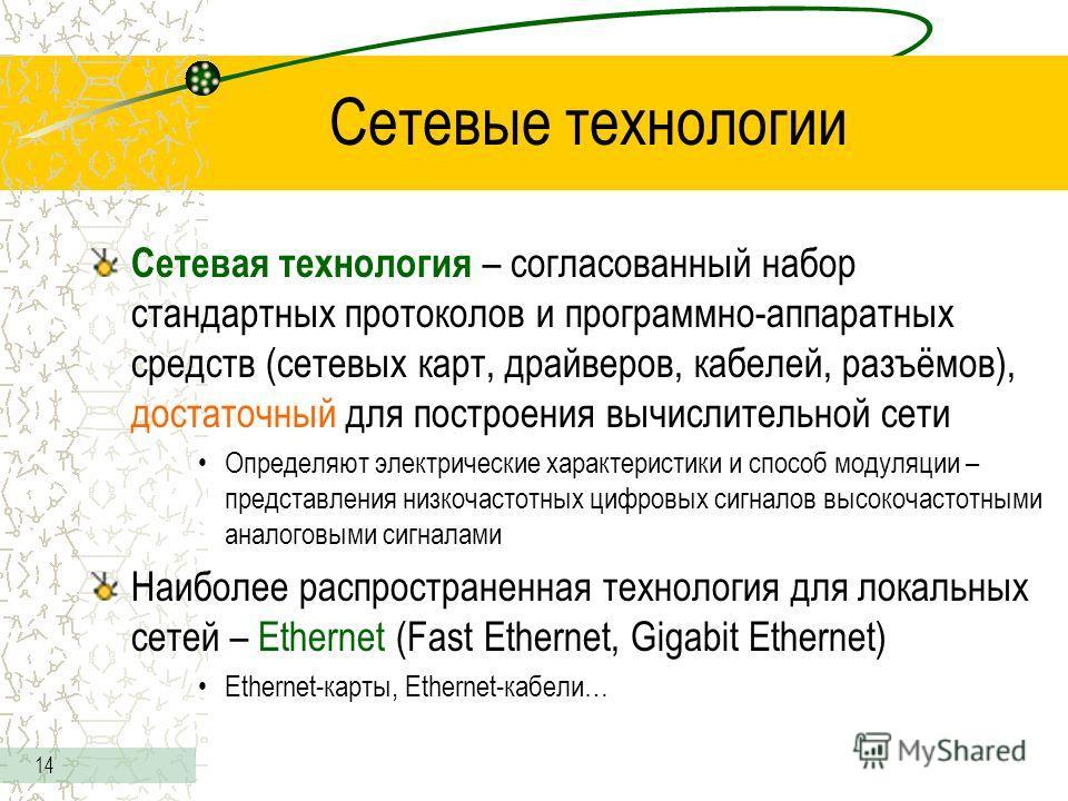 14 Сетевые технологии Сетевая технология – согласованный набор стандартных протоколов и программно-аппаратных средств (сетевых карт, драйверов, кабелей, разъёмов), достаточный для построения вычислительной сети Определяют электрические характеристики