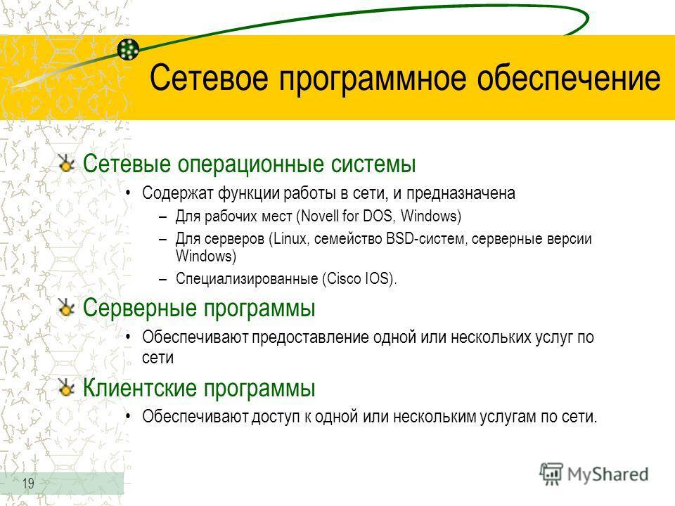 19 Сетевое программное обеспечение Сетевые операционные системы Содержат функции работы в сети, и предназначена –Для рабочих мест (Novell for DOS, Windows) –Для серверов (Linux, семейство BSD-систем, серверные версии Windows) –Специализированные (Cis