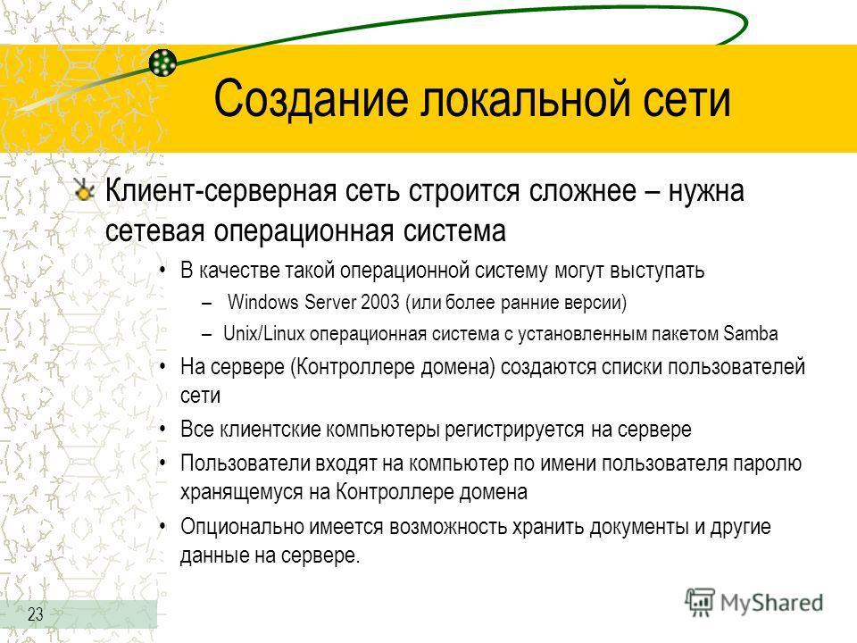 23 Создание локальной сети Клиент-серверная сеть строится сложнее – нужна сетевая операционная система В качестве такой операционной систему могут выступать – Windows Server 2003 (или более ранние версии) –Unix/Linux операционная система с установлен