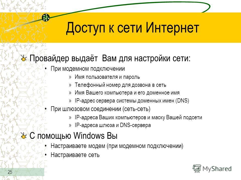 25 Доступ к сети Интернет Провайдер выдаёт Вам для настройки сети: При модемном подключении »Имя пользователя и пароль »Телефонный номер для дозвона в сеть »Имя Вашего компьютера и его доменное имя »IP-адрес сервера системы доменных имен (DNS) При шл
