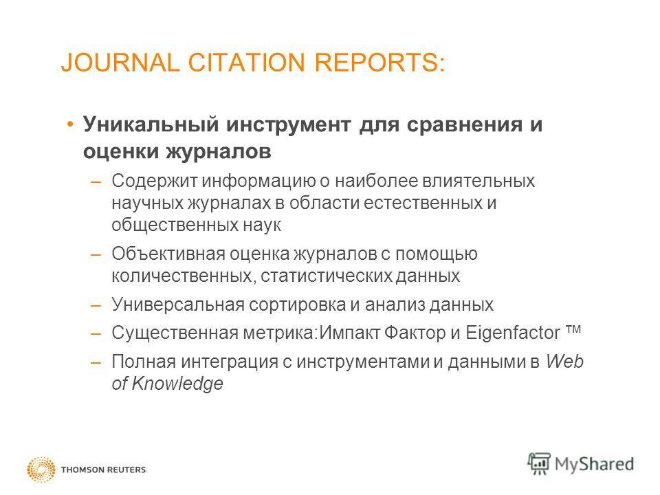 JOURNAL CITATION REPORTS: Уникальный инструмент для сравнения и оценки журналов –Содержит информацию о наиболее влиятельных научных журналах в области естественных и общественных наук –Объективная оценка журналов с помощью количественных, статистичес