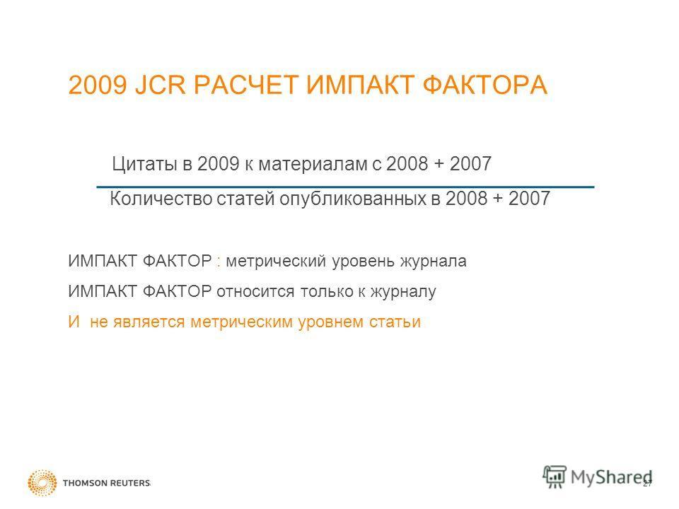 2009 JCR РАСЧЕТ ИМПАКТ ФАКТОРА Цитаты в 2009 к материалам с 2008 + 2007 Количество статей опубликованных в 2008 + 2007 ИМПАКТ ФАКТОР : метрический уровень журнала ИМПАКТ ФАКТОР относится только к журналу И не является метрическим уровнем статьи 27