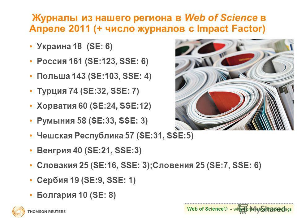 Журналы из нашего региона в Web of Science в Апреле 2011 (+ число журналов с Impact Factor) Украина 18 (SE: 6) Россия 161 (SE:123, SSE: 6) Польша 143 (SE:103, SSE: 4) Турция 74 (SE:32, SSE: 7) Хорватия 60 (SE:24, SSE:12) Румыния 58 (SE:33, SSE: 3) Че
