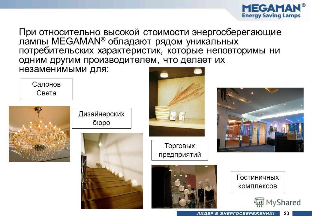 При относительно высокой стоимости энергосберегающие лампы MEGAMAN ® обладают рядом уникальных потребительских характеристик, которые неповторимы ни одним другим производителем, что делает их незаменимыми для: Салонов Света Торговых предприятий Дизай