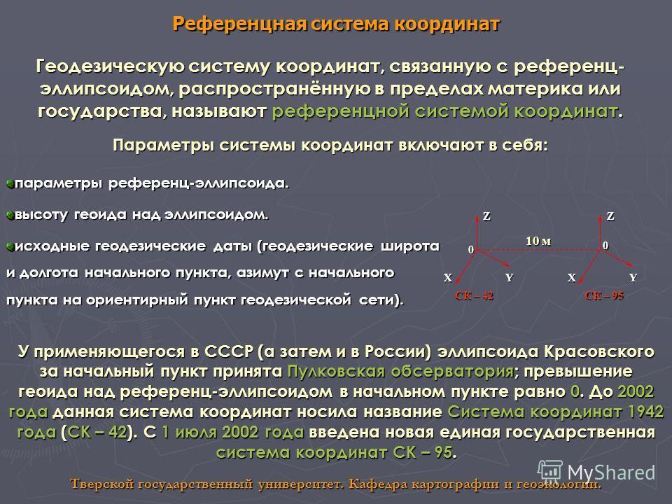 Референцная система координат Тверской государственный университет. Кафедра картографии и геоэкологии. Геодезическую систему координат, связанную с референц- эллипсоидом, распространённую в пределах материка или государства, называют референцной сист