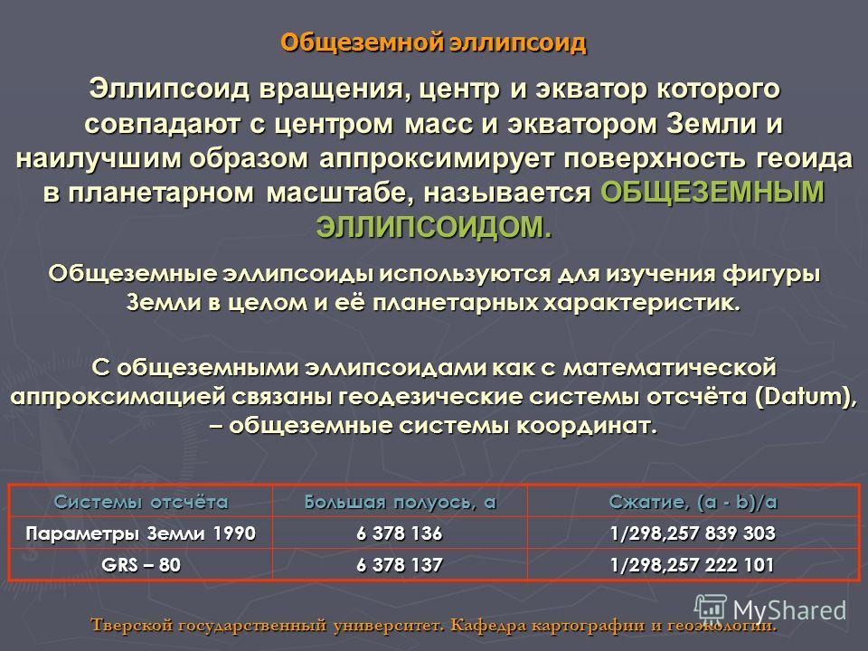 Общеземной эллипсоид Тверской государственный университет. Кафедра картографии и геоэкологии. Эллипсоид вращения, центр и экватор которого совпадают с центром масс и экватором Земли и наилучшим образом аппроксимирует поверхность геоида в планетарном