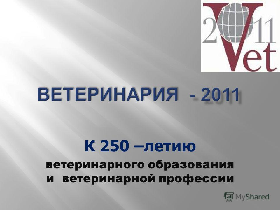 К 250 –летию ветеринарного образования и ветеринарной профессии