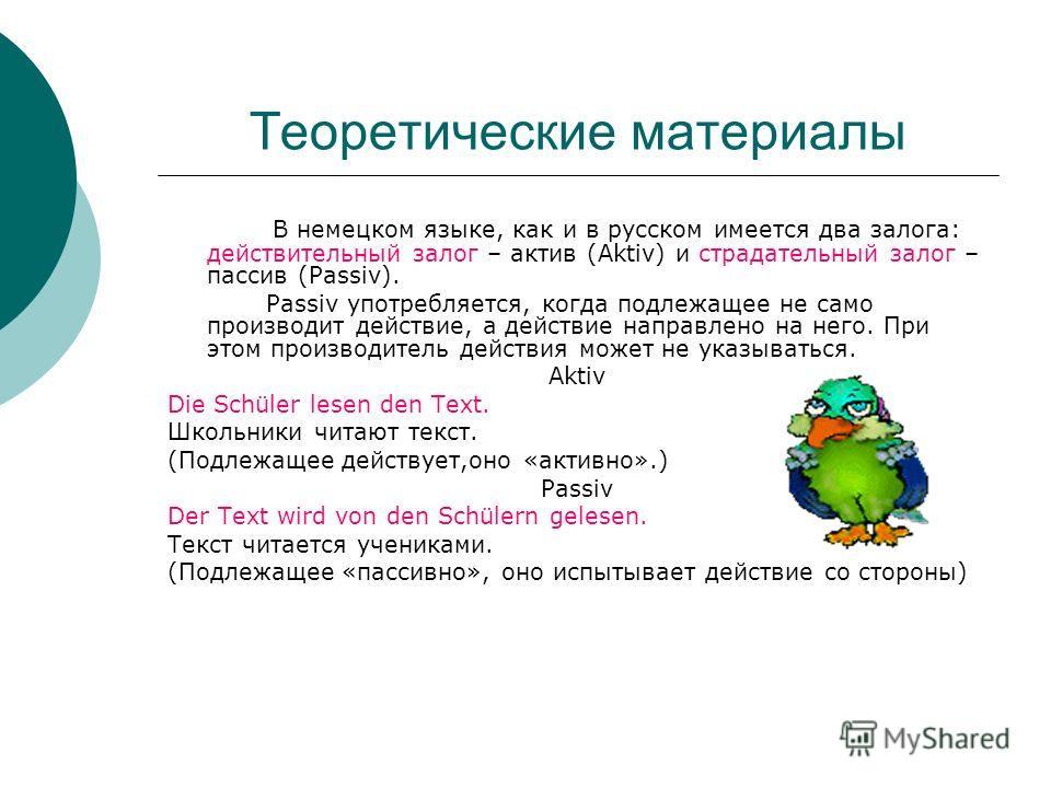 Теоретические материалы В немецком языке, как и в русском имеется два залога: действительный залог – актив (Aktiv) и страдательный залог – пассив (Passiv). Passiv употребляется, когда подлежащее не само производит действие, а действие направлено на н