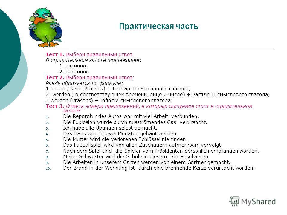 Практическая часть Тест 1. Выбери правильный ответ. В страдательном залоге подлежащее: 1. активно; 2. пассивно. Тест 2. Выбери правильный ответ: Passiv образуется по формуле: 1.haben / sein (Präsens) + Partizip II смыслового глагола; 2. werden ( в со