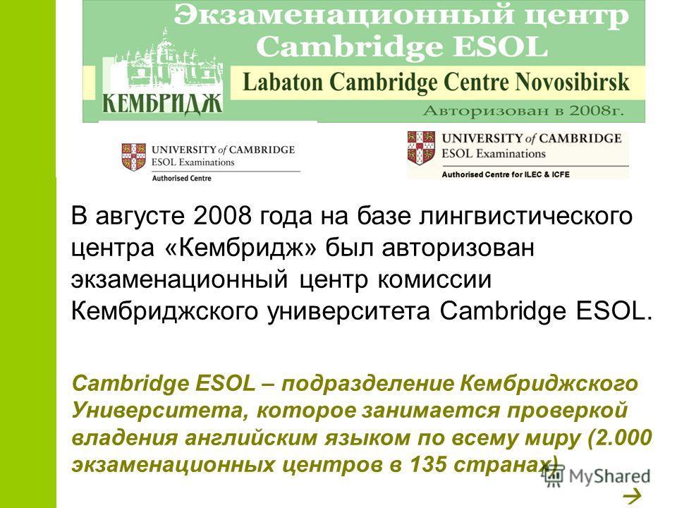 В августе 2008 года на базе лингвистического центра «Кембридж» был авторизован экзаменационный центр комиссии Кембриджского университета Cambridge ESOL. Cambridge ESOL – подразделение Кембриджского Университета, которое занимается проверкой владения