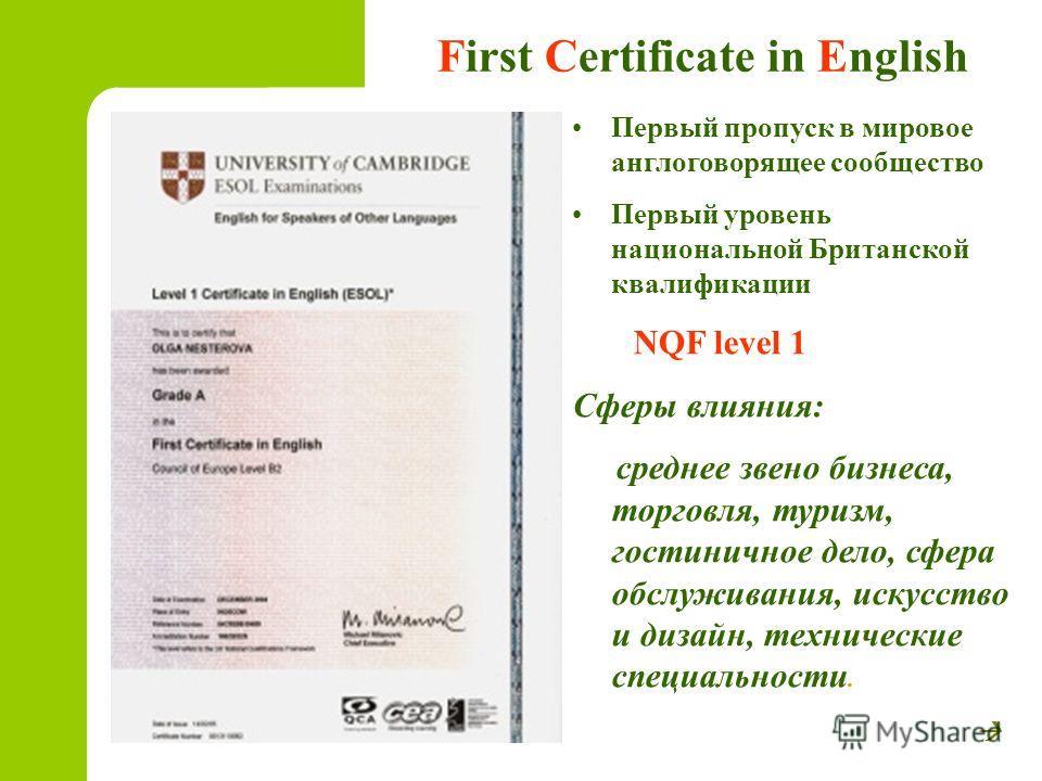 First Certificate in English Первый пропуск в мировое англоговорящее сообщество Первый уровень национальной Британской квалификации NQF level 1 Сферы влияния: среднее звено бизнеса, торговля, туризм, гостиничное дело, сфера обслуживания, искусство и