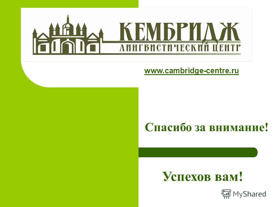 Спасибо за внимание! Успехов вам! www.cambridge-centre.ru