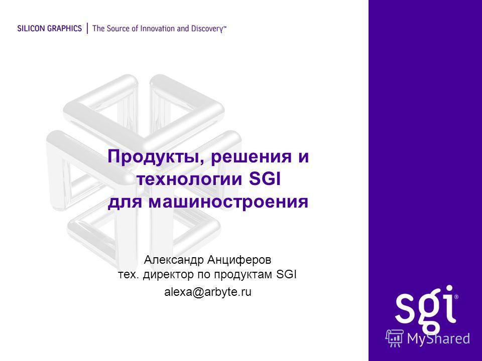 Продукты, решения и технологии SGI для машиностроения Александр Анциферов тех. директор по продуктам SGI alexa@arbyte.ru