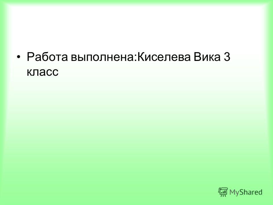 Работа выполнена:Киселева Вика 3 класс