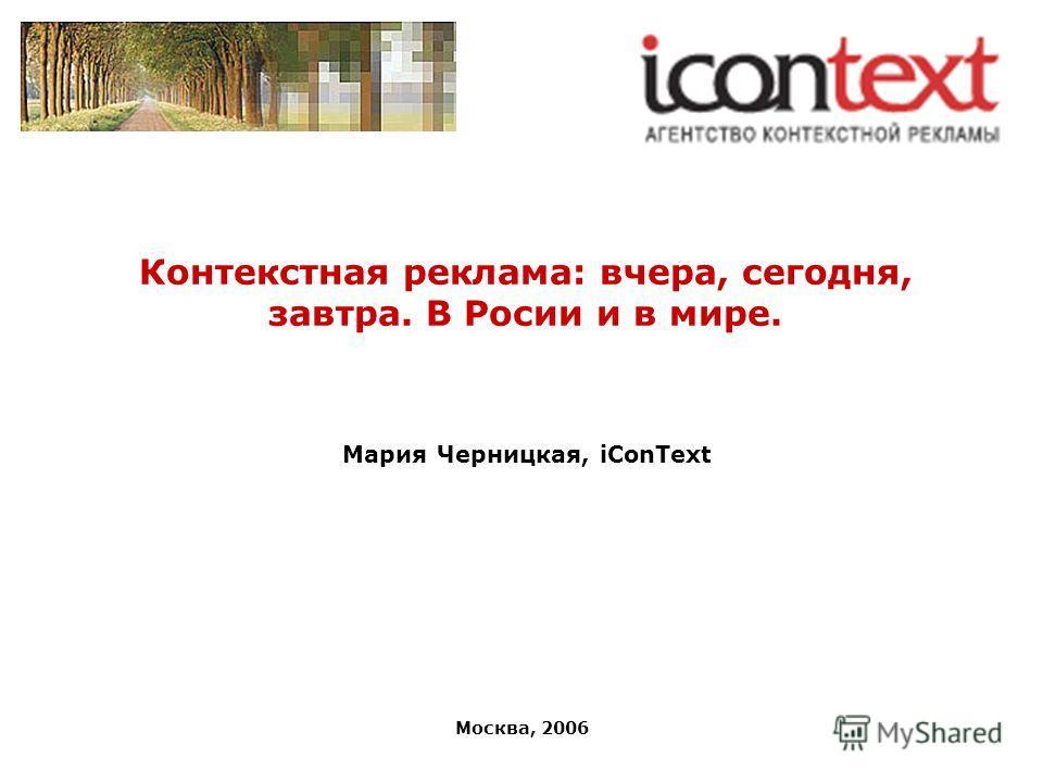 Москва, 2006 Контекстная реклама: вчера, сегодня, завтра. В Росии и в мире. Мария Черницкая, iConText