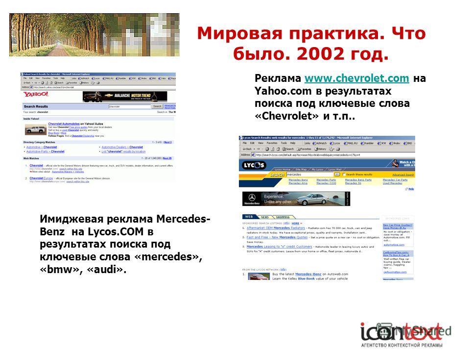 Мировая практика. Что было. 2002 год. Реклама www.chevrolet.com на Yahoo.com в результатах поиска под ключевые слова «Chevrolet» и т.п..www.chevrolet.com Имиджевая реклама Mercedes- Benz на Lycos.COM в результатах поиска под ключевые слова «mercedes»