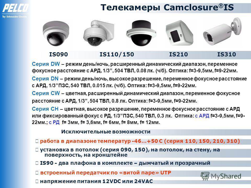 by Schneider Electric Телекамеры Camclosure ® IS Исключительные возможности установка в потолок (серия 090, 150), на потолок, на стену, на поверхность, на кронштейне напряжение питания 12VDC или 24VAC Cерия DW – режим день/ночь, расширенный динамичес