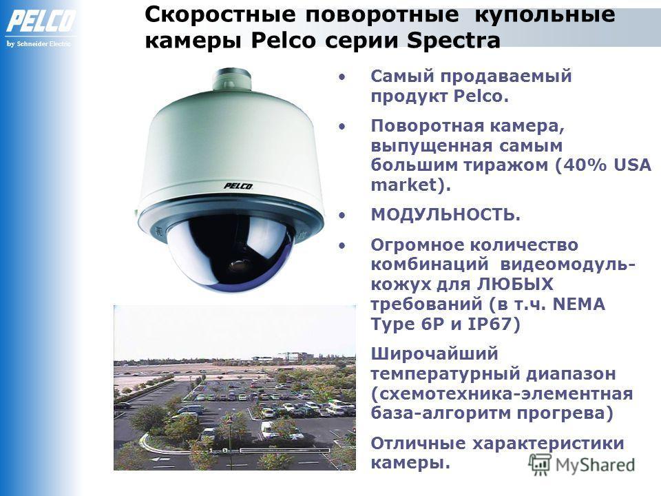 by Schneider Electric Скоростные поворотные купольные камеры Pelco серии Spectra Самый продаваемый продукт Pelco. Поворотная камера, выпущенная самым большим тиражом (40% USA market). МОДУЛЬНОСТЬ. Огромное количество комбинаций видеомодуль- кожух для