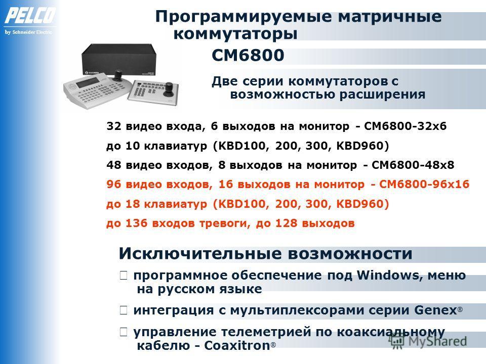by Schneider Electric Программируемые матричные коммутаторы 32 видео входа, 6 выходов на монитор - СМ6800-32х6 до 10 клавиатур (KBD100, 200, 300, KBD960) 48 видео входов, 8 выходов на монитор - СМ6800-48х8 96 видео входов, 16 выходов на монитор - СМ6