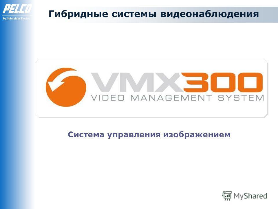 by Schneider Electric Гибридные системы видеонаблюдения Система управления изображением