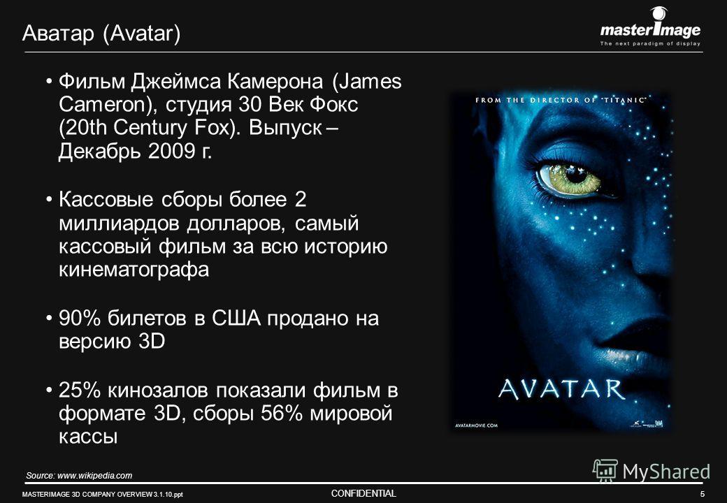 CONFIDENTIAL MASTERIMAGE 3D COMPANY OVERVIEW 3.1.10.ppt 5 Аватар (Avatar) Фильм Джеймса Камерона (James Cameron), студия 30 Век Фокс (20th Century Fox). Выпуск – Декабрь 2009 г. Кассовые сборы более 2 миллиардов долларов, самый кассовый фильм за всю