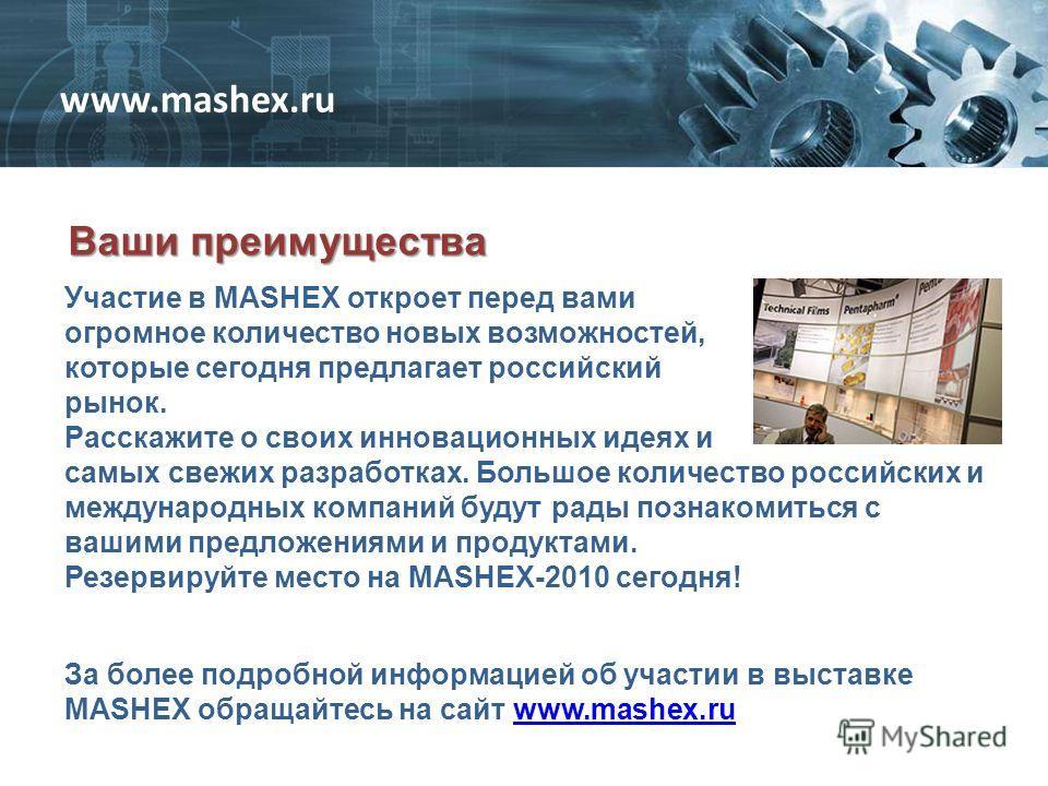 Ваши преимущества За более подробной информацией об участии в выставке MASHEX обращайтесь на сайт www.mashex.ruwww.mashex.ru Участие в MASHEX откроет перед вами огромное количество новых возможностей, которые сегодня предлагает российский рынок. Расс