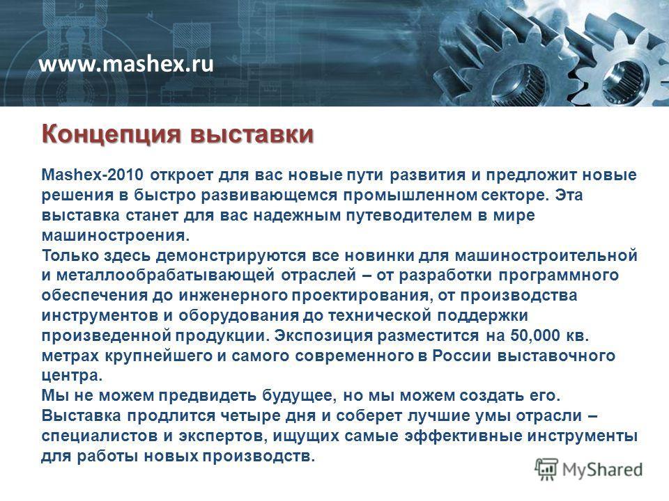 Концепция выставки www.mashex.ru Mashex-2010 откроет для вас новые пути развития и предложит новые решения в быстро развивающемся промышленном секторе. Эта выставка станет для вас надежным путеводителем в мире машиностроения. Только здесь демонстриру