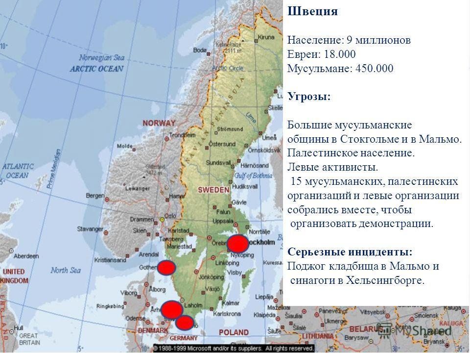 Швеция Население: 9 миллионов Евреи: 18.000 Мусульмане: 450.000 Угрозы: Большие мусульманские общины в Стокгольме и в Мальмо. Палестинское население. Левые активисты. 15 мусульманских, палестинских организаций и левые организации собрались вместе, чт