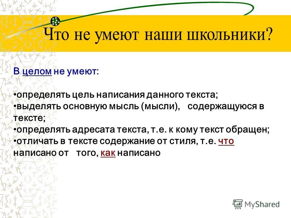 В целом не умеют: определять цель написания данного текста; выделять основную мысль (мысли), содержащуюся в тексте; определять адресата текста, т.е. к кому текст обращен; отличать в тексте содержание от стиля, т.е. что написано от того, как написано
