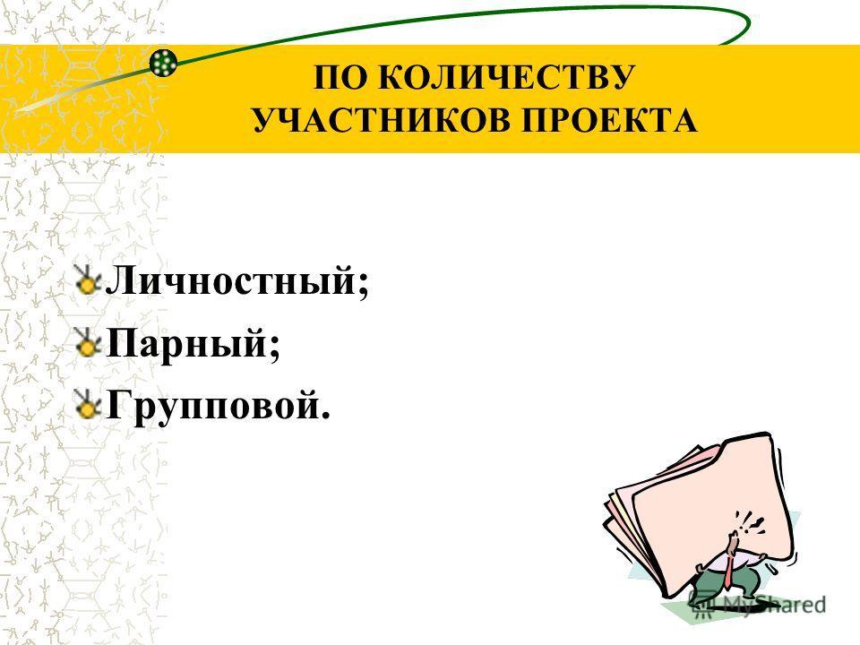 ПО КОЛИЧЕСТВУ УЧАСТНИКОВ ПРОЕКТА Личностный; Парный; Групповой.