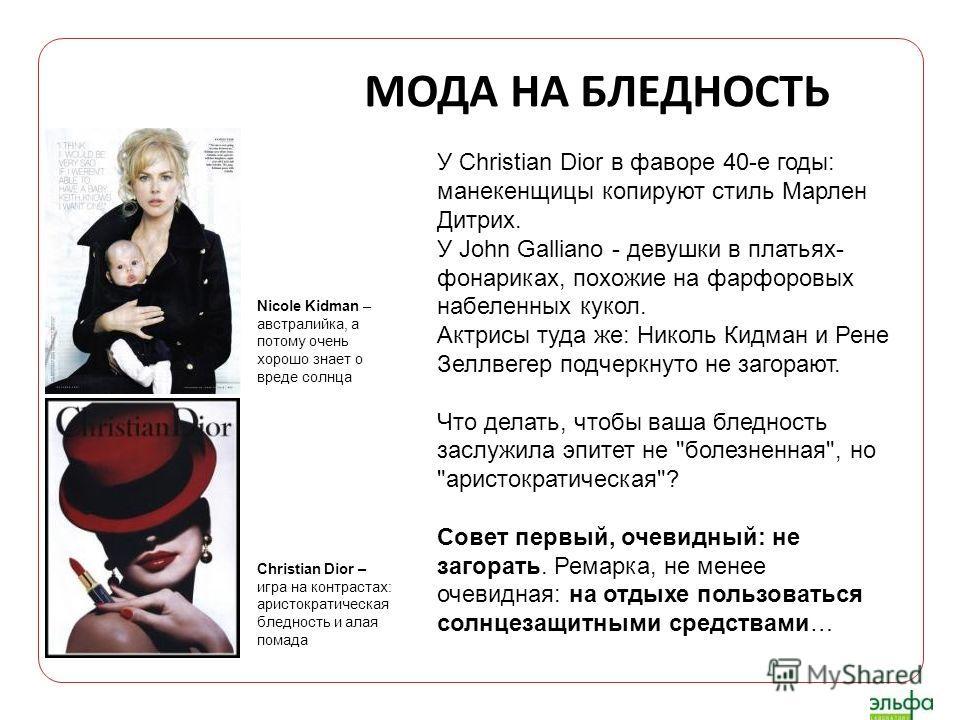 МОДА НА БЛЕДНОСТЬ У Christian Dior в фаворе 40-е годы: манекенщицы копируют стиль Марлен Дитрих. У John Galliano - девушки в платьях- фонариках, похожие на фарфоровых набеленных кукол. Актрисы туда же: Николь Кидман и Рене Зеллвегер подчеркнуто не за