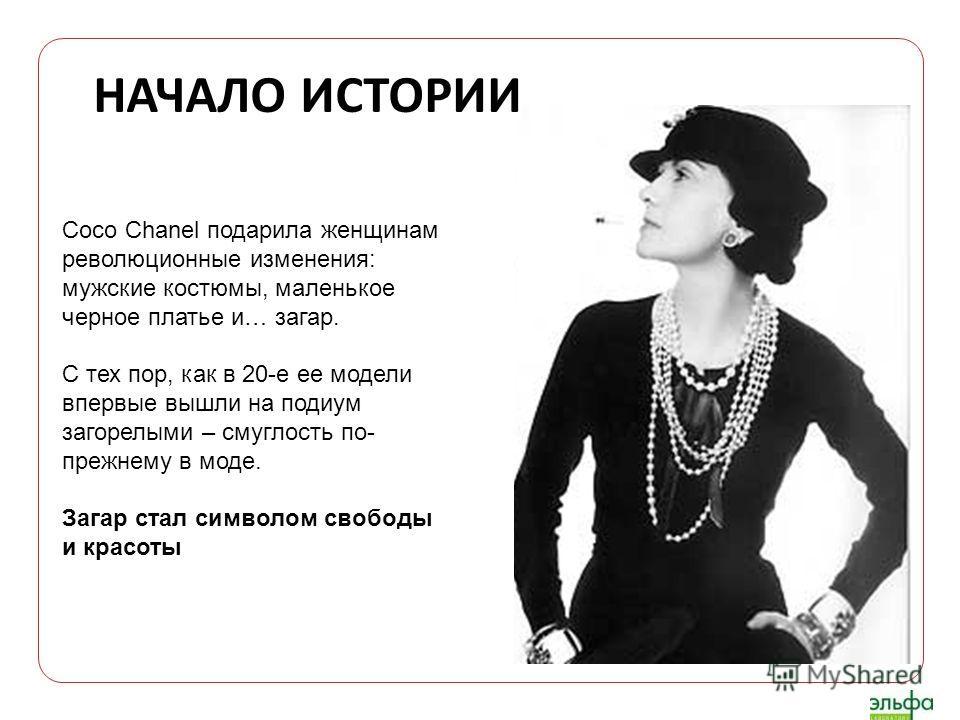 НАЧАЛО ИСТОРИИ Coco Chanel подарила женщинам революционные изменения: мужские костюмы, маленькое черное платье и… загар. С тех пор, как в 20-е ее модели впервые вышли на подиум загорелыми – смуглость по- прежнему в моде. Загар стал символом свободы и