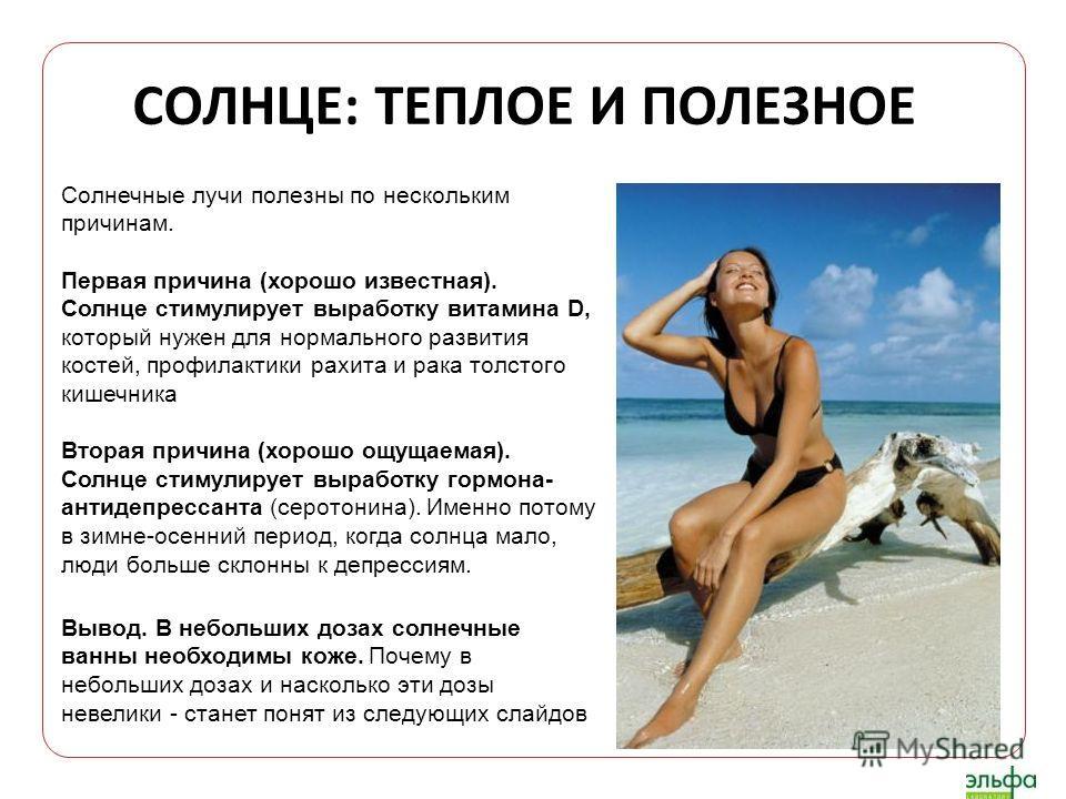 СОЛНЦЕ: ТЕПЛОЕ И ПОЛЕЗНОЕ Солнечные лучи полезны по нескольким причинам. Первая причина (хорошо известная). Солнце стимулирует выработку витамина D, который нужен для нормального развития костей, профилактики рахита и рака толстого кишечника Вторая п